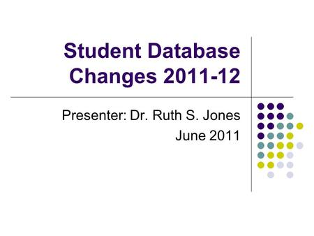 Student Database Changes 2011-12 Presenter: Dr. Ruth S. Jones June 2011.