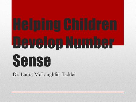 Helping Children Develop Number Sense Dr. Laura McLaughlin Taddei.