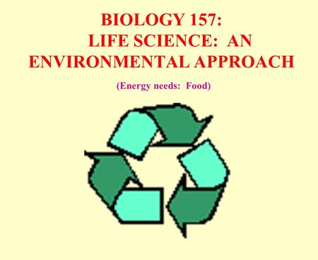 BIOLOGY 157: LIFE SCIENCE: AN ENVIRONMENTAL APPROACH (Energy needs: Food)