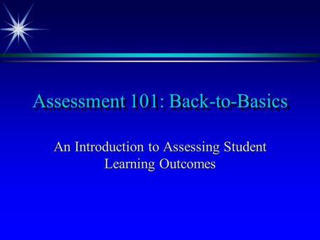 Assessment 101: Back-to-Basics An Introduction to Assessing Student Learning Outcomes.