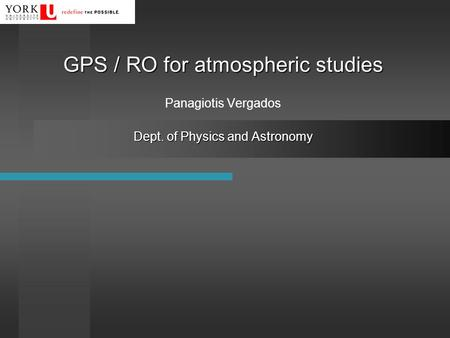 GPS / RO for atmospheric studies Dept. of Physics and Astronomy GPS / RO for atmospheric studies Panagiotis Vergados Dept. of Physics and Astronomy.