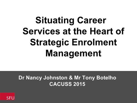 Dr Nancy Johnston & Mr Tony Botelho CACUSS 2015 Situating Career Services at the Heart of Strategic Enrolment Management.