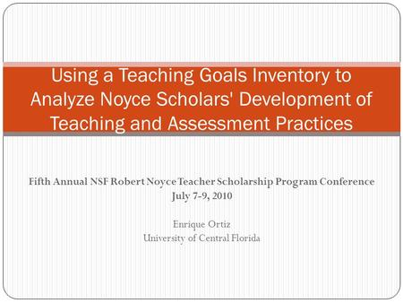 Fifth Annual NSF Robert Noyce Teacher Scholarship Program Conference July 7-9, 2010 Enrique Ortiz University of Central Florida Using a Teaching Goals.