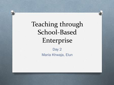 Teaching through School-Based Enterprise Day 2 Maria Khwaja, Elun.