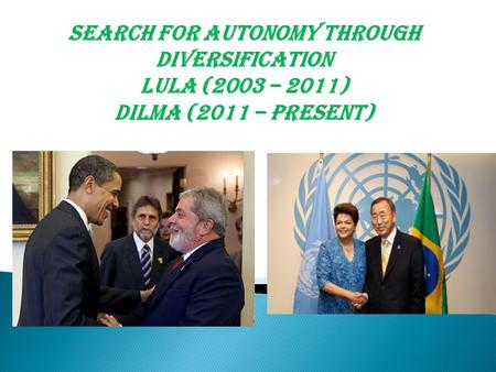 Search for Autonomy through diversification Lula (2003 – 2011) Dilma (2011 – Present)