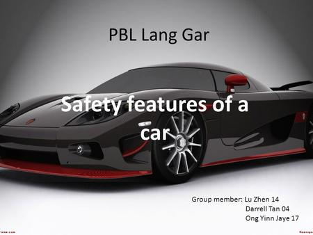 PBL Lang Gar Safety features of a car Group member: Lu Zhen 14 Darrell Tan 04 Ong Yinn Jaye 17.