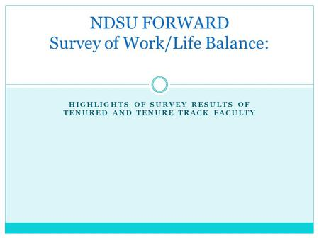 HIGHLIGHTS OF SURVEY RESULTS OF TENURED AND TENURE TRACK FACULTY NDSU FORWARD Survey of Work/Life Balance: