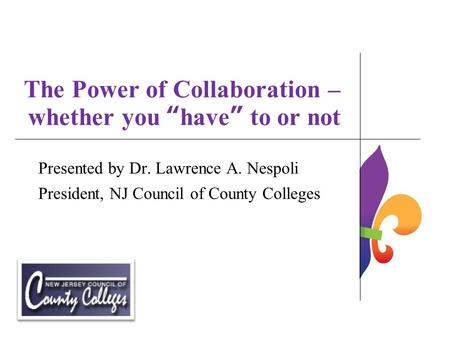 "The Power of Collaboration – whether you ""have"" to or not Presented by Dr. Lawrence A. Nespoli President, NJ Council of County Colleges."