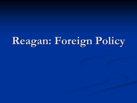 Reagan: Foreign Policy. I. Rejecting Carter Carter: Vowed to reduce Cold War (cut military, slow arms race)& pay attention to 3 rd World concern (no Vietnams)