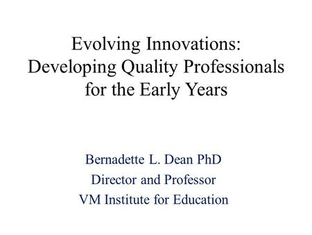 Evolving Innovations: Developing Quality Professionals for the Early Years Bernadette L. Dean PhD Director and Professor VM Institute for Education.