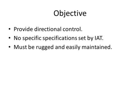 Objective Provide directional control. No specific specifications set by IAT. Must be rugged and easily maintained.