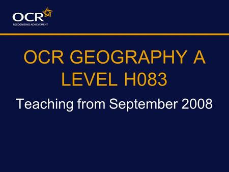 OCR GEOGRAPHY A LEVEL H083 Teaching from September 2008.