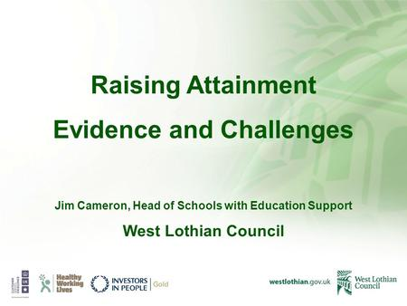 Raising Attainment Evidence and Challenges Jim Cameron, Head of Schools with Education Support West Lothian Council.