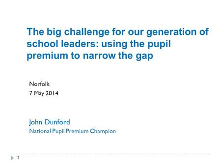 The big challenge for our generation of school leaders: using the pupil premium to narrow the gap Norfolk 7 May 2014 John Dunford National Pupil Premium.