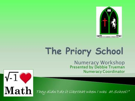 "Numeracy Workshop They didn't do it like that when I was at School!"" Presented by Debbie Trueman Numeracy Coordinator."