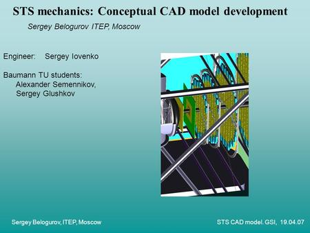 Sergey Belogurov, ITEP, Moscow STS CAD model. GSI, 19.04.07 STS mechanics: Conceptual CAD model development Sergey Belogurov ITEP, Moscow Engineer: Sergey.