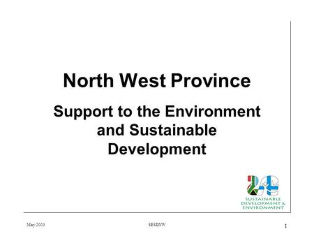 May 2003SESDNW 1 North West Province Support to the Environment and Sustainable Development.