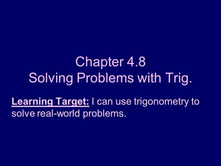 Chapter 4.8 Solving Problems with Trig. Learning Target: I can use trigonometry to solve real-world problems.