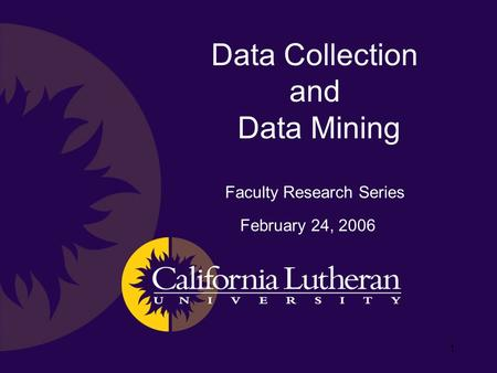 1 Data Collection and Data Mining Faculty Research Series February 24, 2006.