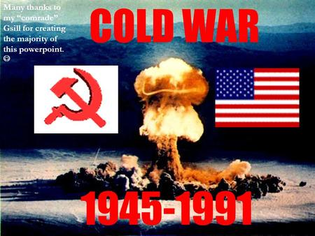"COLD WAR 1945-1991 Many thanks to my ""comrade"" Gsill for creating the majority of this powerpoint."