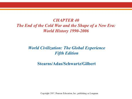 CHAPTER 40 The End of the Cold War and the Shape of a New Era: World History 1990-2006 World Civilization: The Global Experience Fifth Edition Stearns/Adas/Schwartz/Gilbert.