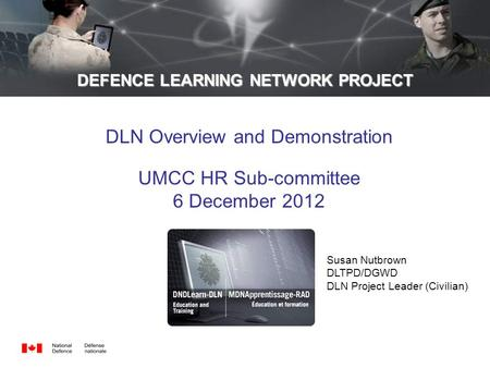 DEFENCE LEARNING NETWORK PROJECT DLN Overview and Demonstration UMCC HR Sub-committee 6 December 2012 Susan Nutbrown DLTPD/DGWD DLN Project Leader (Civilian)
