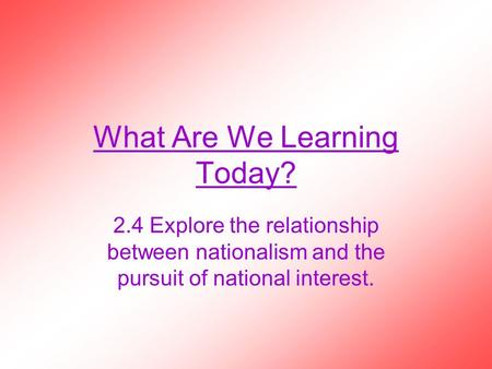 What Are We Learning Today? 2.4 Explore the relationship between nationalism and the pursuit <strong>of</strong> national interest.