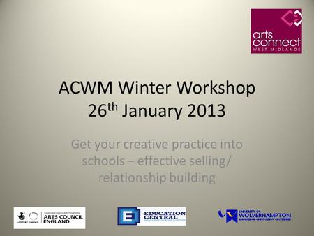 ACWM Winter Workshop 26 th January 2013 Get your creative practice into schools – effective selling/ relationship building.