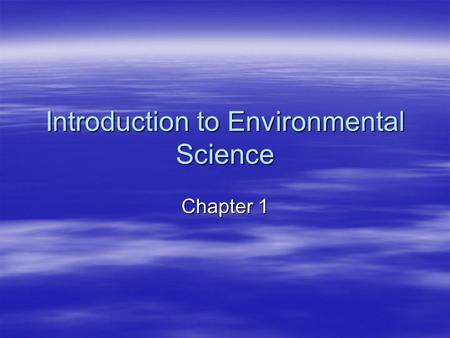 Introduction to Environmental Science Chapter 1. What Is Environmental Science?  Environmental Science is the study of the air, water, and land surrounding.
