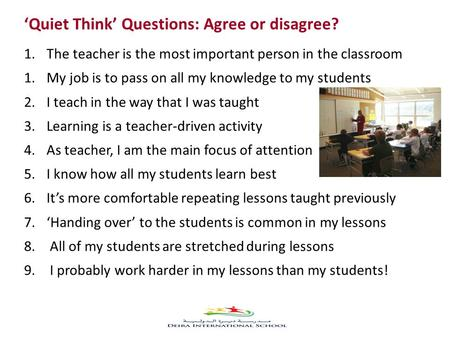 'Quiet Think' Questions: Agree or disagree? 1.The teacher is the most important person in the classroom 1.My job is to pass on all my knowledge to my students.
