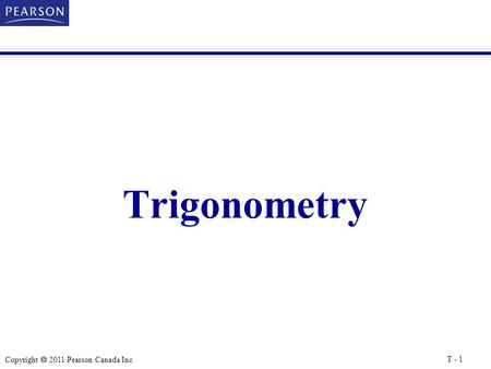 Copyright  2011 Pearson Canada Inc. Trigonometry T - 1.