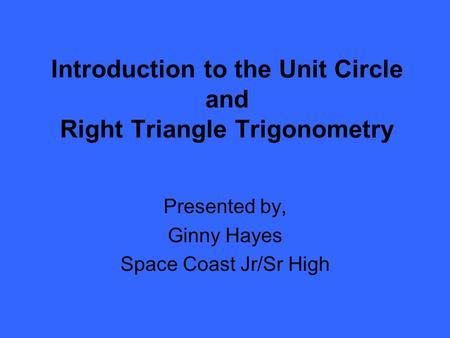 Introduction to the Unit Circle and Right Triangle Trigonometry Presented by, Ginny Hayes Space Coast Jr/Sr High.