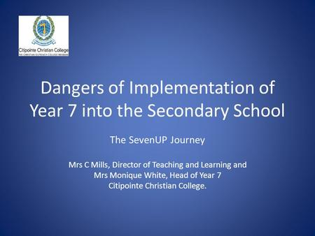 Dangers of Implementation of Year 7 into the Secondary School The SevenUP Journey Mrs C Mills, Director of Teaching and Learning and Mrs Monique White,