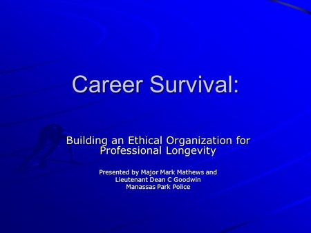Career Survival: Building an Ethical Organization for Professional Longevity Presented by Major Mark Mathews and Lieutenant Dean C Goodwin Manassas Park.