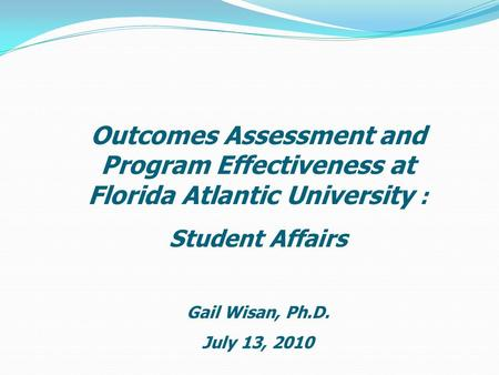 Outcomes Assessment and Program Effectiveness at Florida Atlantic University : Student Affairs Gail Wisan, Ph.D. July 13, 2010.