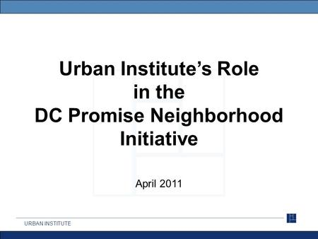 URBAN INSTITUTE Urban Institute's Role in the DC Promise Neighborhood Initiative April 2011.