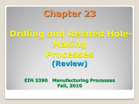 Chapter 23 Drilling and Related Hole- Making Processes (Review) EIN 3390 Manufacturing Processes Fall, 2010.