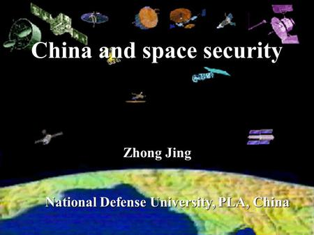 China and space security National Defense University, PLA, China National Defense University, PLA, China Zhong Jing.