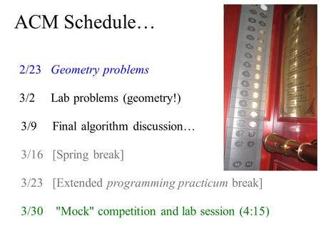 ACM Schedule… 2/23 Geometry problems 3/2 Lab problems (geometry!) 3/30 Mock competition and lab session (4:15) 3/9 Final algorithm discussion… 3/16 [Spring.