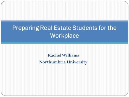 Rachel Williams Northumbria University Preparing Real Estate Students for the Workplace.