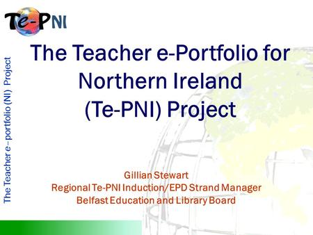 The Teacher e–portfolio (NI) Project The Teacher e-Portfolio for Northern Ireland (Te-PNI) Project Gillian Stewart Regional Te-PNI Induction/EPD Strand.