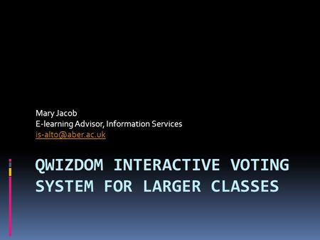 QWIZDOM INTERACTIVE VOTING SYSTEM FOR LARGER CLASSES Mary Jacob E-learning Advisor, Information Services
