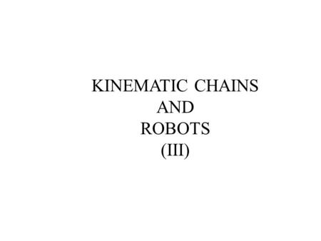KINEMATIC CHAINS AND ROBOTS (III). Many robots can be viewed as an open kinematic chains. This lecture continues the discussion on the analysis of kinematic.