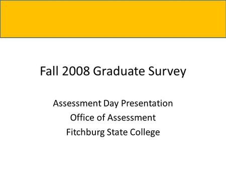 Fall 2008 Graduate Survey Assessment Day Presentation Office of Assessment Fitchburg State College.