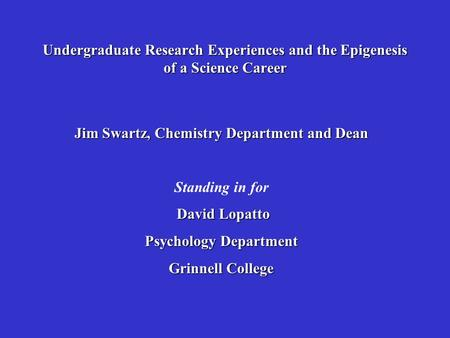 Jim Swartz, Chemistry Department and Dean Standing in for David Lopatto David Lopatto Psychology Department Grinnell College Undergraduate Research Experiences.