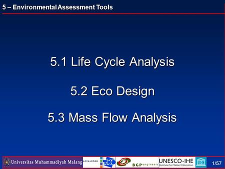 5 – Environmental Assessment Tools 1/57 5.1 Life Cycle Analysis 5.2 Eco Design 5.3 Mass Flow Analysis.