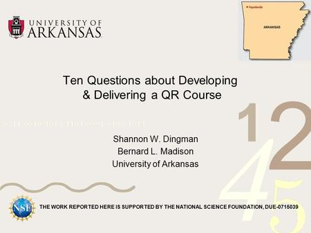 Ten Questions about Developing & Delivering a QR Course Shannon W. Dingman Bernard L. Madison University of Arkansas THE WORK REPORTED HERE IS SUPPORTED.