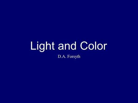 Light and Color D.A. Forsyth. Key issues Physical what makes a pixel take its brightness values? Inference what can we recover from the world using those.