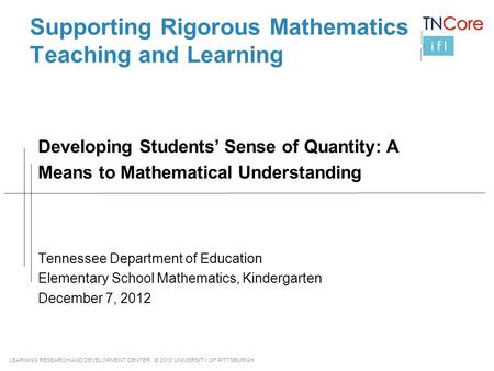 LEARNING RESEARCH AND DEVELOPMENT CENTER © 2012 UNIVERSITY OF PITTSBURGH Supporting Rigorous Mathematics Teaching and Learning Tennessee Department of.