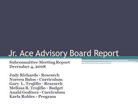 Jr. Ace Advisory Board Report Subcommittee Meeting Report December 4, 2008 Judy Richards - Research Noreen Balos - Curriculum Gary L. Trujillo - Research.